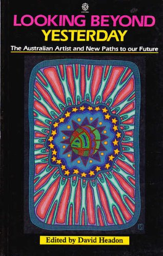 Looking Beyond Yesterday: The Australian Artist and New Paths to Our Future: Headon, David