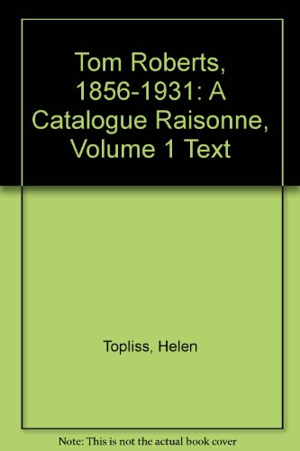 Tom Roberts, 1856-1931: A Catalogue Raisonne, Vol. 1: Text (0195545540) by Helen Topliss