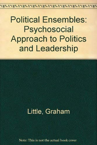Political Ensembles A Psychosocial Approach to Politics and Leadership: Little, Graham