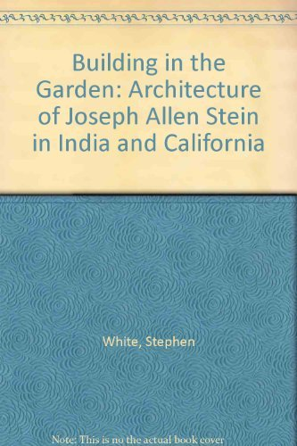 Building in the Garden: The Architecture of Joseph Allen Stein in India and California: White, ...