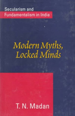 Modern Myths, Locked Minds: Secularism and Fundamentalism: Madan, T.N.
