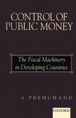 Control of Public Money: The Fiscal Machinery in Developing Countries: Premchand, A.