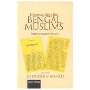 Understanding the Bengal Muslims: Interpretative Essays