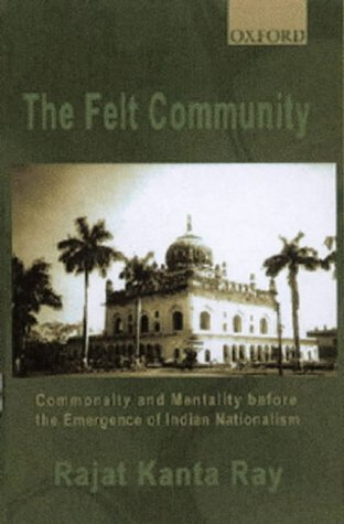 9780195658637: The Felt Community: Commonality and Mentality Before the Emergence of Indian Nationalism