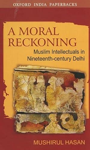 A Moral Reckoning: Muslim Intellectuals in Nineteenth-Century: Hasan, Mushirul
