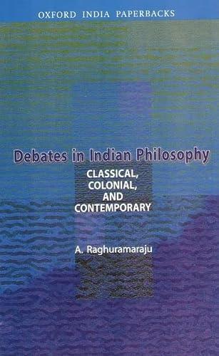 Debates in Indian Philosophy: Classical, Colonial, and: Raghuramaraju, A.