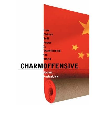 Charm Offensive: How China's SOft Power is Transforming the World: Joshua Kurlantzick