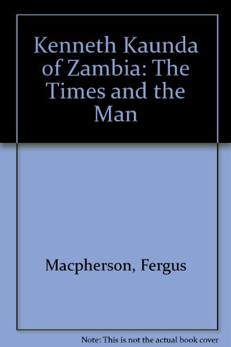 Kenneth Kaunda of Zambia: The Times and: Macpherson, Fergus