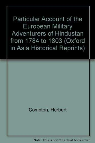 Particular Account of the European Military Adventurers of Hindustan from 1784 to 1803: Compton, ...