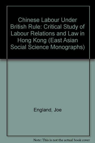 9780195802825: Chinese Labour Under British Rule: A Critical Study of Labour Relations and Law in Hong Kong (East Asian Social Science Monographs)