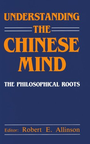 Understanding the Chinese Mind. The Philosophical Roots: Robert E. Allinson,