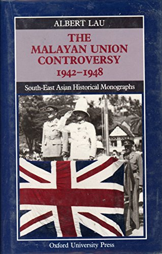 The Malayan Union Controversy, 1942-1948 (South-East Asian: Lau, Albert