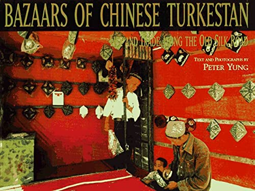 Bazaars of Chinese Turkestan: Life and Trade Along the Old Silk Road: Yung, Peter