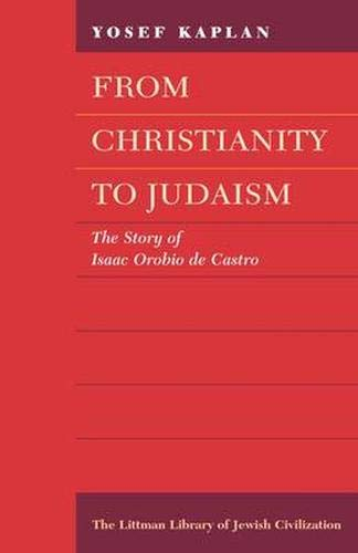 9780197100608: From Christianity to Judaism: Story of Isaac Orobio de Castro (Littman Library of Jewish Civilization)