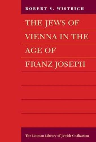 The Jews of Vienna in the Age of Franz Joseph (The Littman Library of Jewish Civilization): ...
