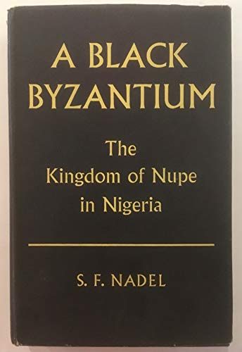 A Black Byzantium: Kingdom of Nupe in Nigeria: S. F. Nadel