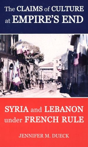 9780197264478: The Claims of Culture at Empire's End: Syria and Lebanon under French Rule (British Academy Postdoctoral Fellowship Monographs)