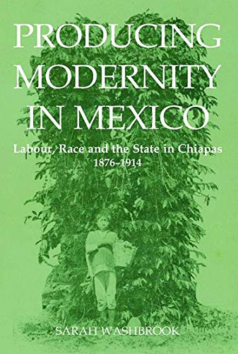 Producing Modernity in Mexico: Labour, Race, and: Sarah Washbrook