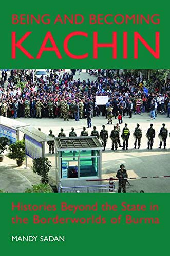 9780197265550: Being and Becoming Kachin: Histories Beyond the State in the Borderworlds of Burma (British Academy Postdoctoral Fellowship Monographs)
