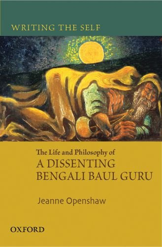 Writing the Self: The Life and Philosophy of a Bengali Baul Guru: Jeanne Openshaw