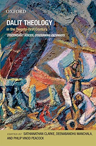 Dalit Theology in the Twenty First Century: Discordant Voices, Discerning Pathways: Sathianathan ...