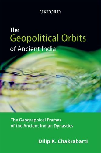 9780198069898: The Geopolitical Orbits of Ancient India: The Geographical Frames of the Ancient Indian Dynasties