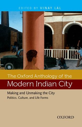 The Oxford Anthology of the Modern Indian City (Vol. II: Making and Unmaking the City?Politics, ...