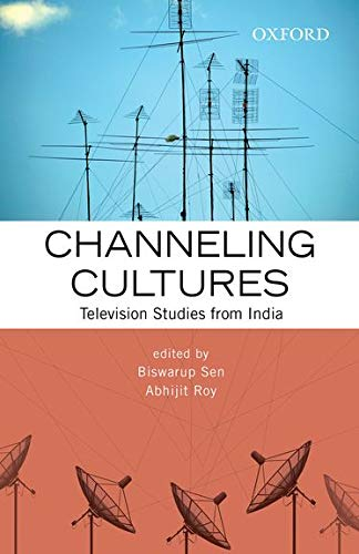 Channeling Cultures: Television Studies from India: edited by Biswarup Sen and Abhijit Roy