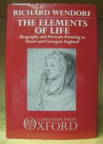 9780198117209: The Elements of Life: Biography and Portrait-Painting in Stuart and Georgian England
