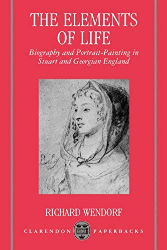 9780198119791: The Elements of Life: Biography and Portrait-Painting in Stuart and Georgian England (Clarendon Paperbacks)