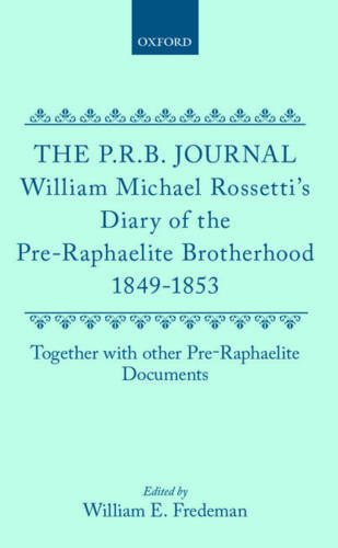 The P.R.B. Journal William Michael Rossetti's Diary of the Pre-Raphaelite Brotherhood 1849-1853, ...