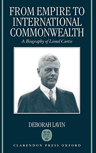 From Empire to International Commonwealth: A Biography: Deborah Lavin