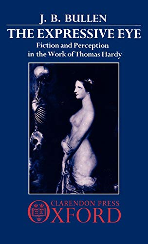 The Expressive Eye: Fiction and Perception in the Work of Thomas Hardy: J. B. Bullen