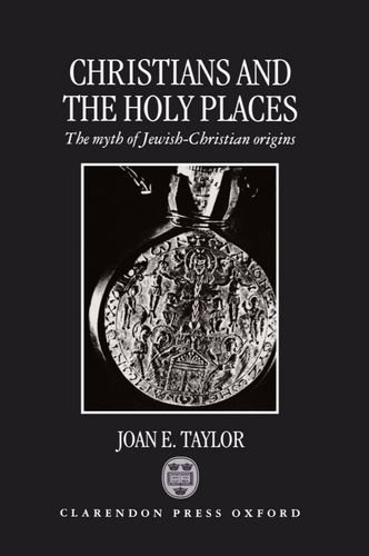 Christians and the Holy Places: The Myth of Jewish-Christian Origins: Joan E. Taylor