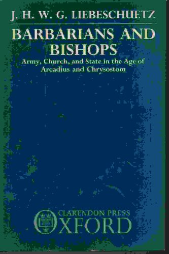 BARBARIANS AND BISHOPS: ARMY, CHURCH, AND STATE IN THE AGE OF ARCADIUS AND CHRYSOSTOM: Liebeschuetz...