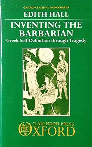 Inventing the Barbarian: Greek Self-Definition through Tragedy (Oxford Classical Monographs) (019814895X) by Edith Hall