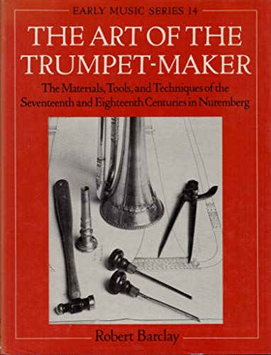 9780198162230: The Art of the Trumpet-Maker: The Materials, Tools, and Techniques of the Seventeenth and Eighteenth Centuries in Nuremberg