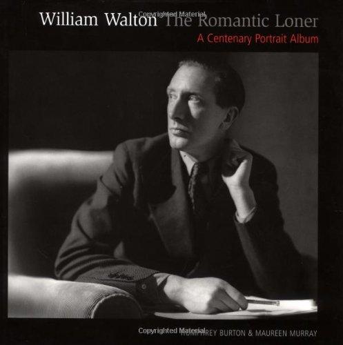 William Walton--The Romantic Loner: A Centenary Portrait Album: Burton, Humphrey, Murray, Maureen