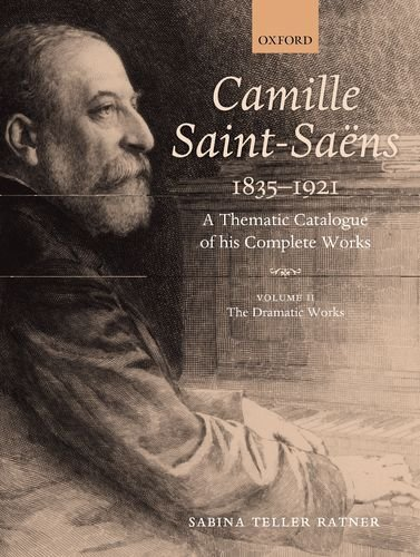 Camille Saint-Saens 1835-1921: A Thematic Catalogue of His Complete Works, Volume II: The Dramatic ...