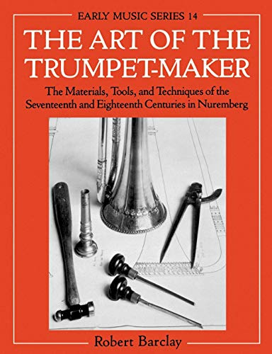 9780198166054: The Art of the Trumpet-Maker: The Materials, Tools, and Techniques of the Seventeenth and Eighteenth Centuries in Nuremberg