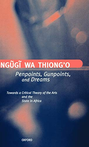 Penpoints, Gunpoints, and Dreams: Towards a Critical Theory of the Arts and the State in Africa (Clarendon Lectures in English) (0198183909) by Ng~ug~i wa Thiong'o
