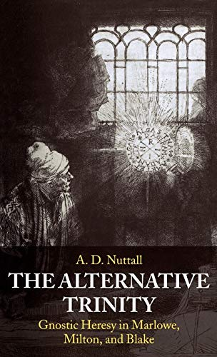 9780198184621: The Alternative Trinity: Gnostic Heresy in Marlowe, Milton, and Blake