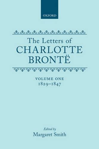 The Letters of Charlotte Brontë: With a Selection of Letters by Family and Friends, Volume I: ...
