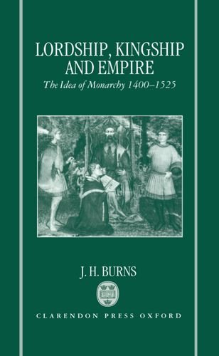 9780198202066: Lordship, Kingship and Empire: Idea of Monarchy, 1400-1525 (Carlyle Lectures)