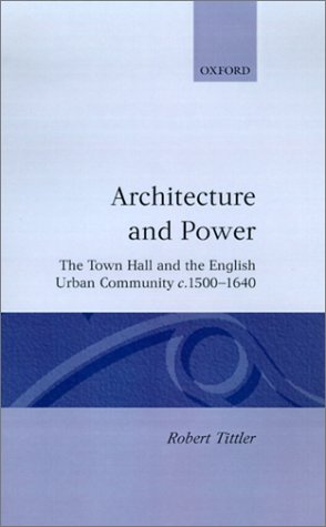 Architecture and Power : The Town Hall and the English Urban Community C. 1500-1640: Robert Tittler