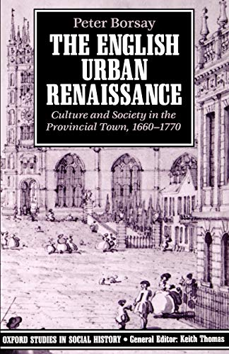 9780198202554: The English Urban Renaissance: Culture and Society in the Provincial Town 1660-1770: Culture and Society in The Provinical Town 1660-1770 (Oxford Studies in Social History)
