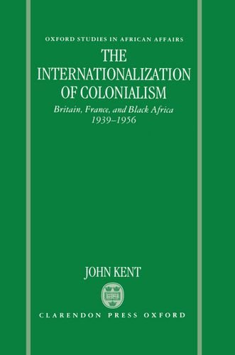 The Internationalization of Colonialism: Britain, France, and: John Kent
