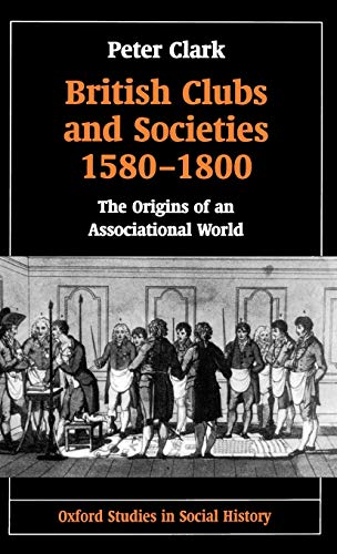 British Clubs and Societies 1580-1800 The Origins: Clark, Peter