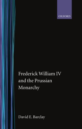 9780198204305: Frederick William IV and the Prussian Monarchy 1840-1861