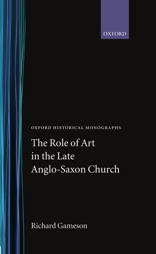The Role of Art in the Late Anglo-Saxon Church (Oxford Historical Monographs): Gameson, Richard